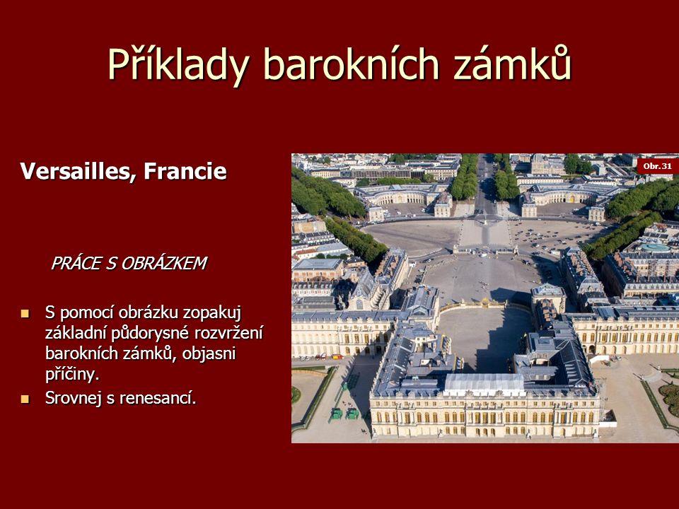 Příklady barokních zámků Versailles, Francie PRÁCE S OBRÁZKEM PRÁCE S OBRÁZKEM S pomocí obrázku zopakuj základní půdorysné rozvržení barokních zámků, objasni příčiny.