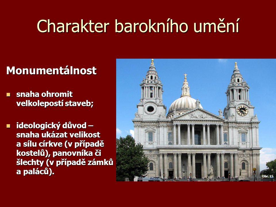 Charakter barokního umění Monumentálnost snaha ohromit velkolepostí staveb; snaha ohromit velkolepostí staveb; ideologický důvod – snaha ukázat velikost a sílu církve (v případě kostelů), panovníka či šlechty (v případě zámků a paláců).