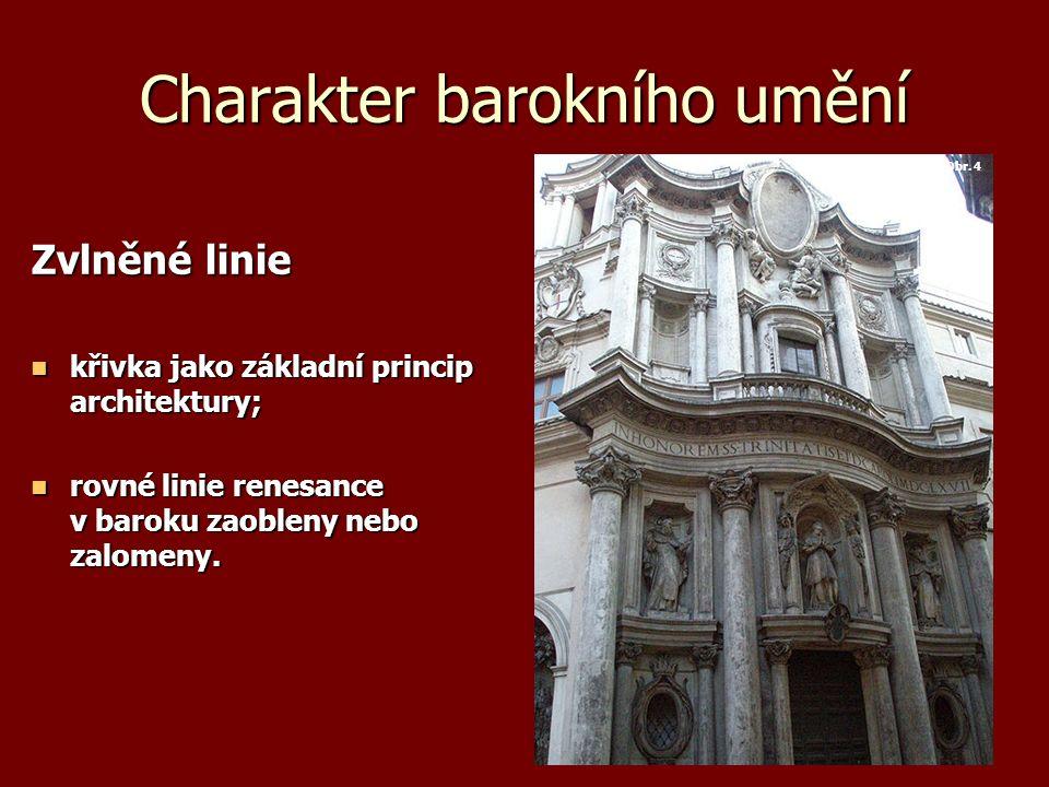 Charakter barokního umění Zvlněné linie křivka jako základní princip architektury; křivka jako základní princip architektury; rovné linie renesance v baroku zaobleny nebo zalomeny.