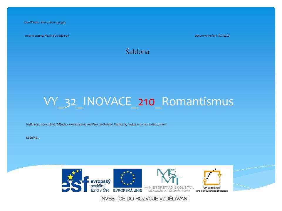 VY_32_INOVACE_210_Romantismus Šablona Identifikátor školy: 600 150 569 Jméno autora: Pavlína DoleželováDatum vytvoření: 8.7.2012 Vzdělávací obor, téma
