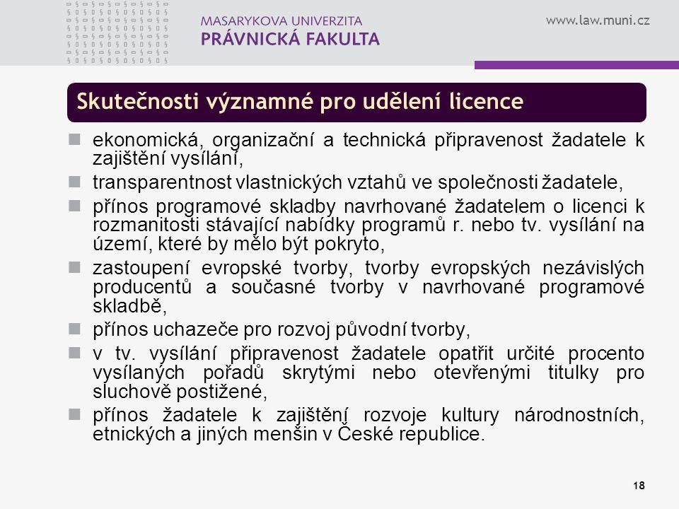 www.law.muni.cz 18 Skutečnosti významné pro udělení licence ekonomická, organizační a technická připravenost žadatele k zajištění vysílání, transparentnost vlastnických vztahů ve společnosti žadatele, přínos programové skladby navrhované žadatelem o licenci k rozmanitosti stávající nabídky programů r.