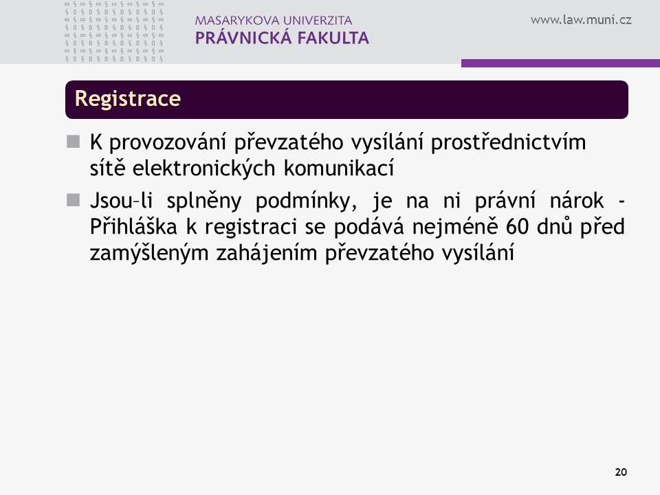 www.law.muni.cz 20 Registrace K provozování převzatého vysílání prostřednictvím sítě elektronických komunikací Jsou–li splněny podmínky, je na ni právní nárok - Přihláška k registraci se podává nejméně 60 dnů před zamýšleným zahájením převzatého vysílání