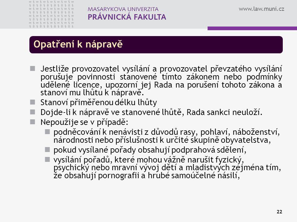 www.law.muni.cz 22 Opatření k nápravě Jestliže provozovatel vysílání a provozovatel převzatého vysílání porušuje povinnosti stanovené tímto zákonem nebo podmínky udělené licence, upozorní jej Rada na porušení tohoto zákona a stanoví mu lhůtu k nápravě.