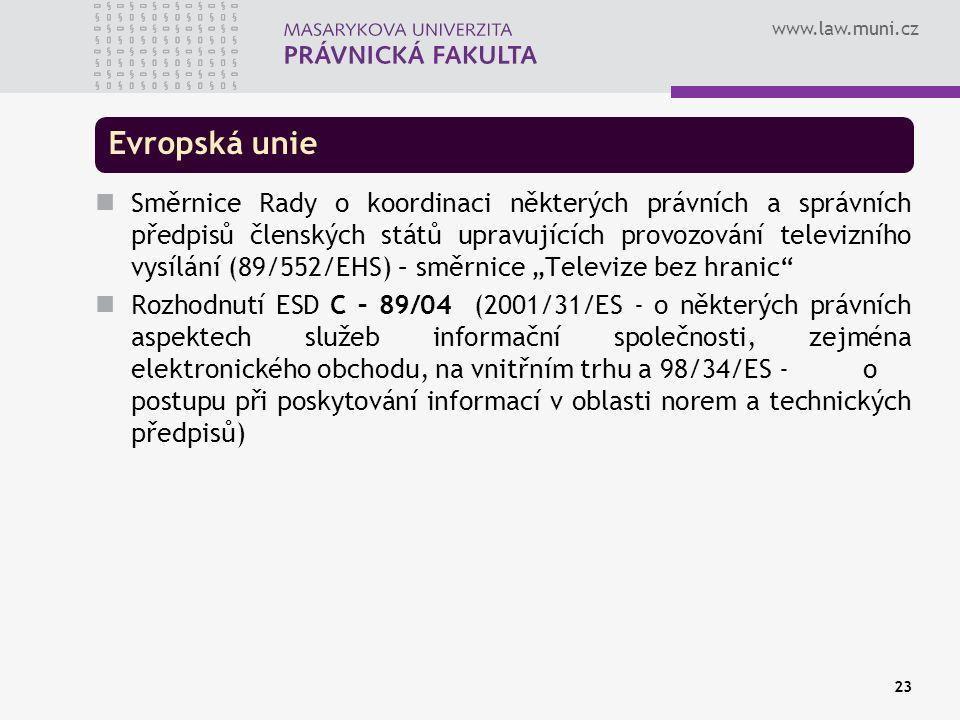 """www.law.muni.cz 23 Evropská unie Směrnice Rady o koordinaci některých právních a správních předpisů členských států upravujících provozování televizního vysílání (89/552/EHS) – směrnice """"Televize bez hranic Rozhodnutí ESD C – 89/04 (2001/31/ES - o některých právních aspektech služeb informační společnosti, zejména elektronického obchodu, na vnitřním trhu a 98/34/ES - o postupu při poskytování informací v oblasti norem a technických předpisů)"""