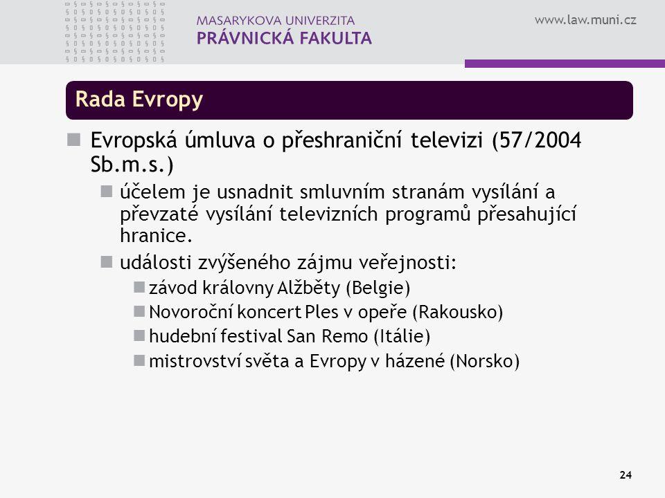 www.law.muni.cz 24 Rada Evropy Evropská úmluva o přeshraniční televizi (57/2004 Sb.m.s.) účelem je usnadnit smluvním stranám vysílání a převzaté vysílání televizních programů přesahující hranice.