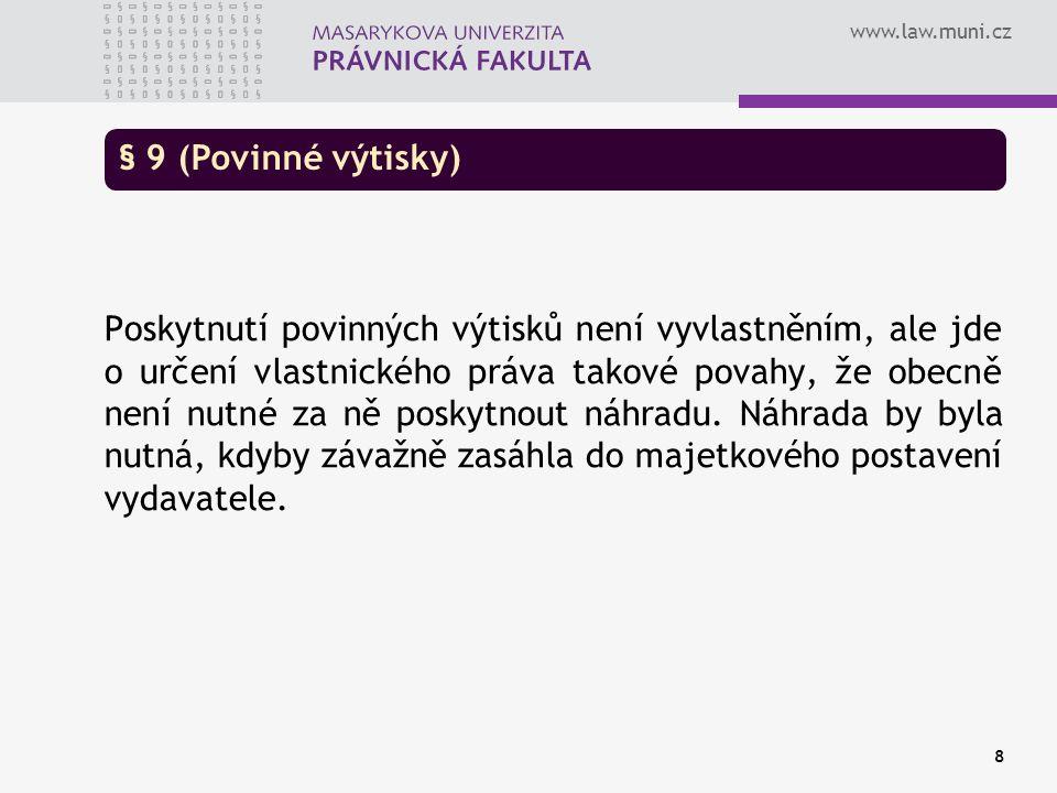 www.law.muni.cz 8 § 9 (Povinné výtisky) Poskytnutí povinných výtisků není vyvlastněním, ale jde o určení vlastnického práva takové povahy, že obecně není nutné za ně poskytnout náhradu.