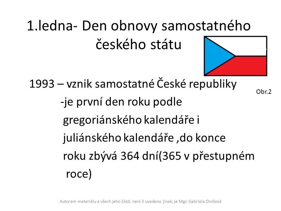 1.ledna- Den obnovy samostatného českého státu 1993 – vznik samostatné České republiky -je první den roku podle gregoriánského kalendáře i juliánského kalendáře,do konce roku zbývá 364 dní(365 v přestupném roce) Autorem materiálu a všech jeho částí, není-li uvedeno jinak, je Mgr.