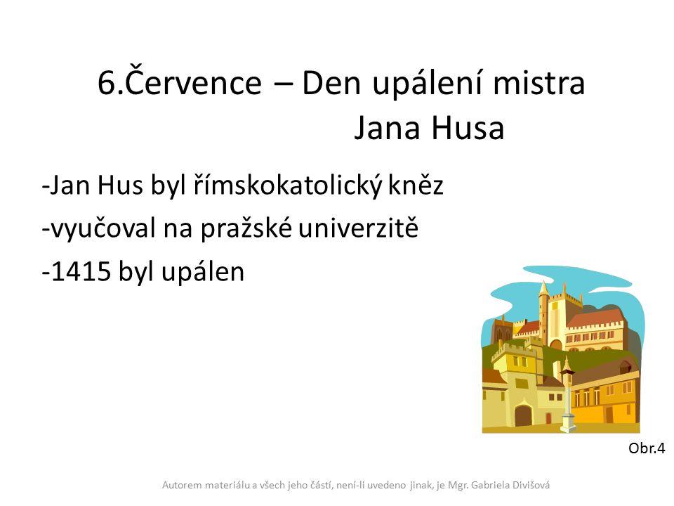 6.Července – Den upálení mistra Jana Husa -Jan Hus byl římskokatolický kněz -vyučoval na pražské univerzitě -1415 byl upálen Autorem materiálu a všech jeho částí, není-li uvedeno jinak, je Mgr.