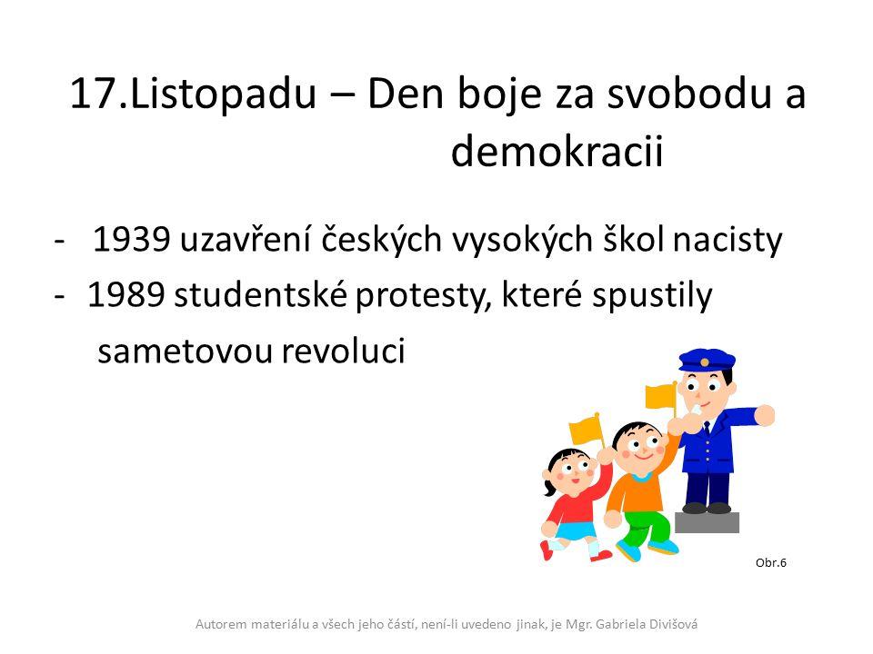 17.Listopadu – Den boje za svobodu a demokracii - 1939 uzavření českých vysokých škol nacisty -1989 studentské protesty, které spustily sametovou revoluci Autorem materiálu a všech jeho částí, není-li uvedeno jinak, je Mgr.