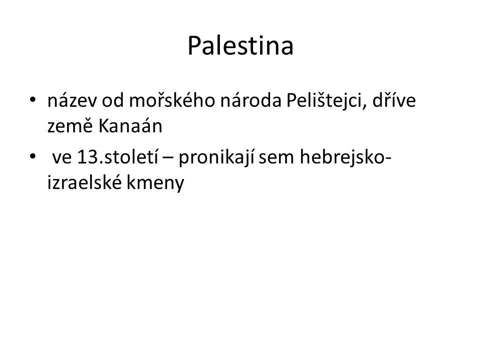 Palestina název od mořského národa Pelištejci, dříve země Kanaán ve 13.století – pronikají sem hebrejsko- izraelské kmeny