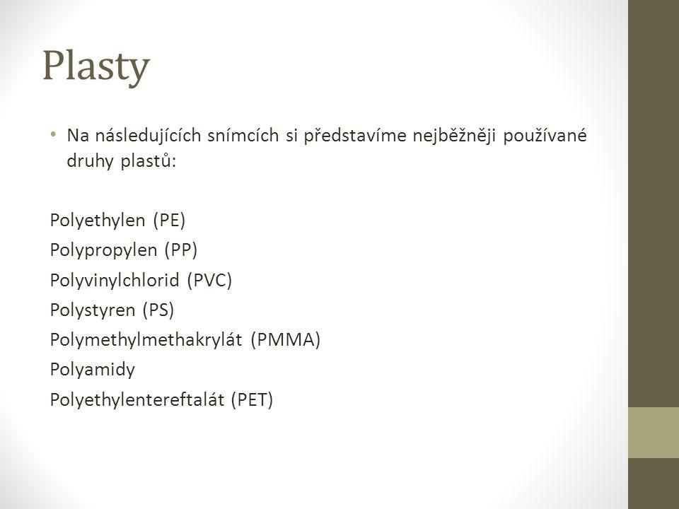 Plasty Na následujících snímcích si představíme nejběžněji používané druhy plastů: Polyethylen (PE) Polypropylen (PP) Polyvinylchlorid (PVC) Polystyren (PS) Polymethylmethakrylát (PMMA) Polyamidy Polyethylentereftalát (PET)