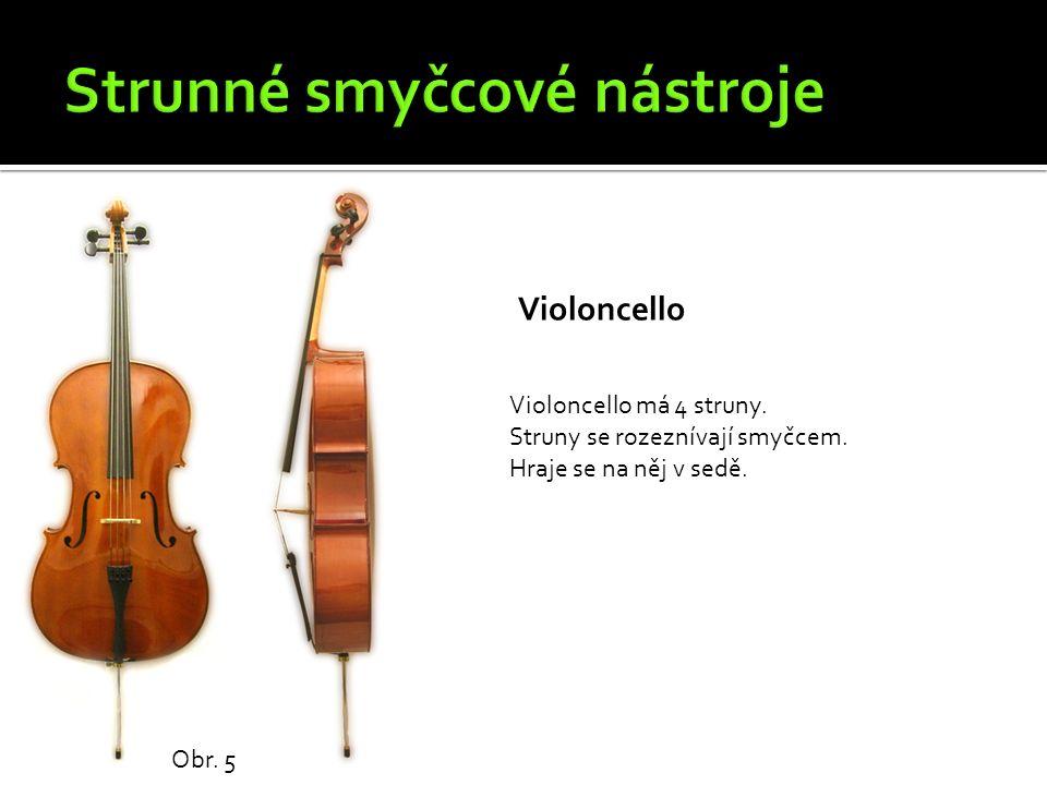 Violoncello Obr. 5 Violoncello má 4 struny. Struny se rozeznívají smyčcem. Hraje se na něj v sedě.
