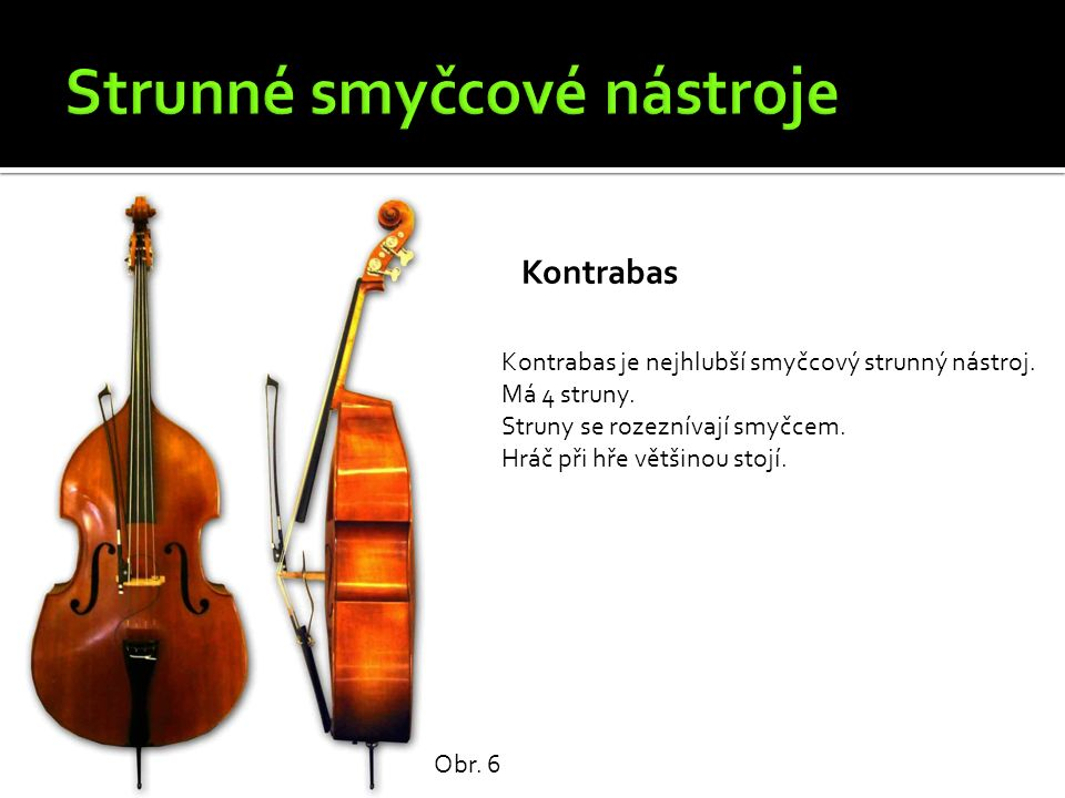 Kontrabas Obr. 6 Kontrabas je nejhlubší smyčcový strunný nástroj. Má 4 struny. Struny se rozeznívají smyčcem. Hráč při hře většinou stojí.