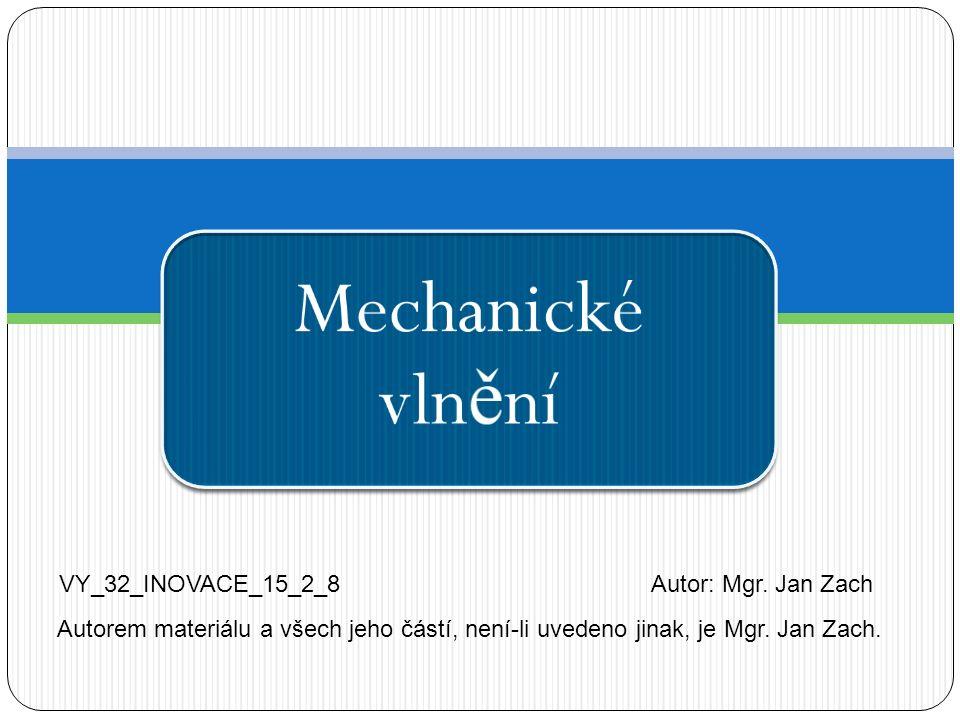 Mechanické vln ě ní VY_32_INOVACE_15_2_8Autor: Mgr. Jan Zach Autorem materiálu a všech jeho částí, není-li uvedeno jinak, je Mgr. Jan Zach.