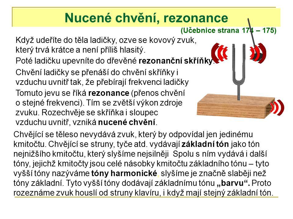 Nucené chvění, rezonance (Učebnice strana 174 – 175) Když udeříte do těla ladičky, ozve se kovový zvuk, který trvá krátce a není příliš hlasitý.