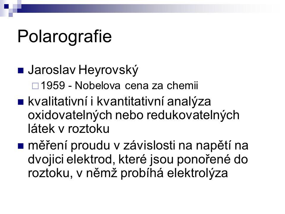 Polarografie Jaroslav Heyrovský  1959 - Nobelova cena za chemii kvalitativní i kvantitativní analýza oxidovatelných nebo redukovatelných látek v rozt