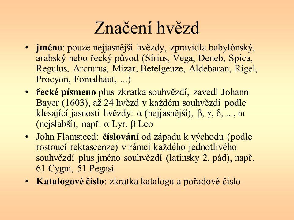Značení hvězd jméno: pouze nejjasnější hvězdy, zpravidla babylónský, arabský nebo řecký původ (Sírius, Vega, Deneb, Spica, Regulus, Arcturus, Mizar, Betelgeuze, Aldebaran, Rigel, Procyon, Fomalhaut,...) řecké písmeno plus zkratka souhvězdí, zavedl Johann Bayer (1603), až 24 hvězd v každém souhvězdí podle klesající jasnosti hvězdy: α (nejjasnější), β, γ, δ,..., ω (nejslabší), např.