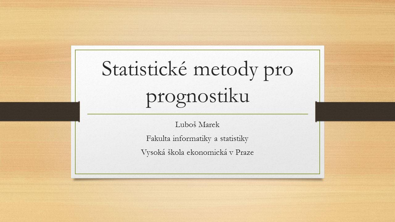 Statistické metody pro prognostiku Luboš Marek Fakulta informatiky a statistiky Vysoká škola ekonomická v Praze