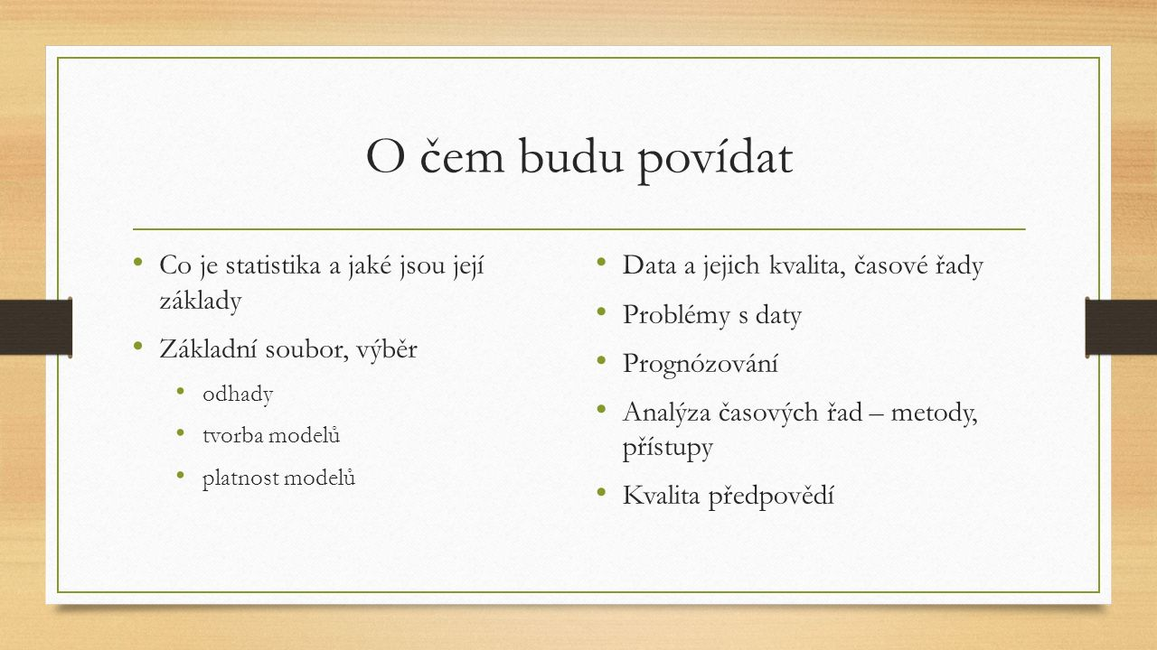 O čem budu povídat Co je statistika a jaké jsou její základy Základní soubor, výběr odhady tvorba modelů platnost modelů Data a jejich kvalita, časové řady Problémy s daty Prognózování Analýza časových řad – metody, přístupy Kvalita předpovědí