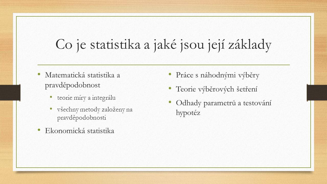 Co je statistika a jaké jsou její základy Matematická statistika a pravděpodobnost teorie míry a integrálu všechny metody založeny na pravděpodobnosti Ekonomická statistika Práce s náhodnými výběry Teorie výběrových šetření Odhady parametrů a testování hypotéz