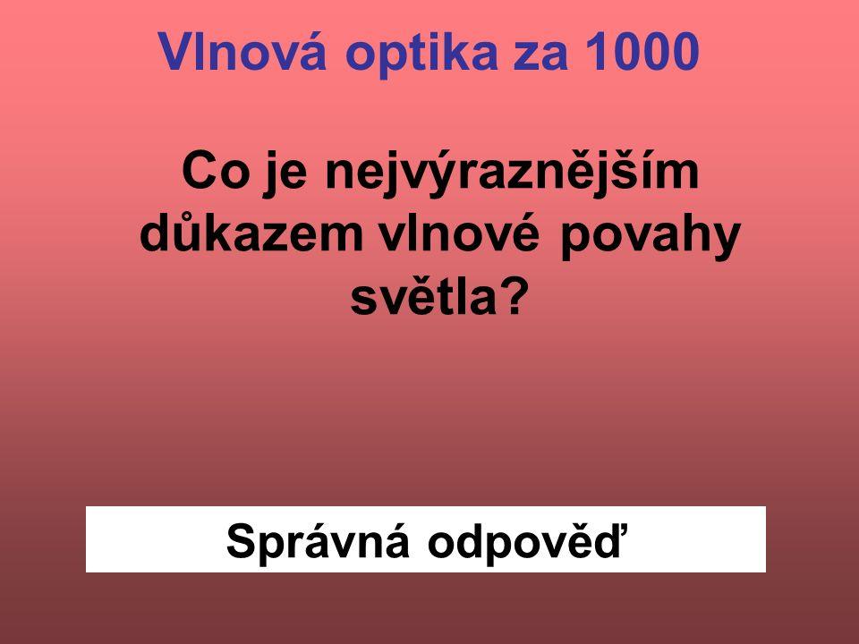 Správná odpověď Vlnová optika za 1000 Co je nejvýraznějším důkazem vlnové povahy světla