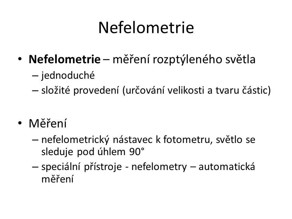 Nefelometrie Nefelometrie – měření rozptýleného světla – jednoduché – složité provedení (určování velikosti a tvaru částic) Měření – nefelometrický nástavec k fotometru, světlo se sleduje pod úhlem 90° – speciální přístroje - nefelometry – automatická měření