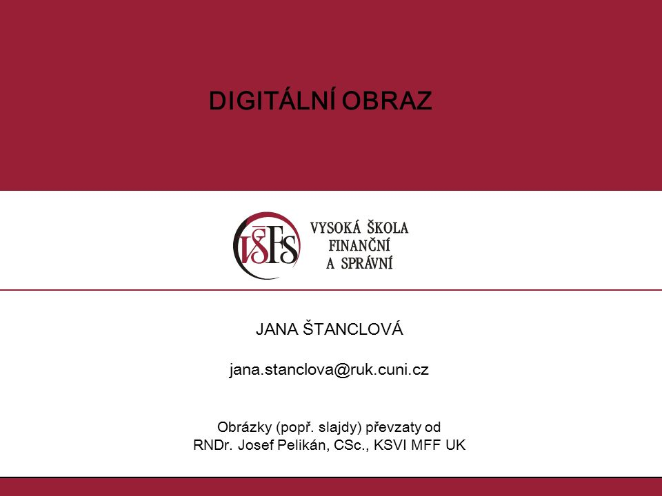 fáze zpracování obrazu reprezentace obrazu digitalizace obrazu –vzorkování –kvantování alias reprezentace obrázku Fourierovou transformací Obsah 2/62 Jana Štanclová, jana.stanclova@ruk.cuni.cz