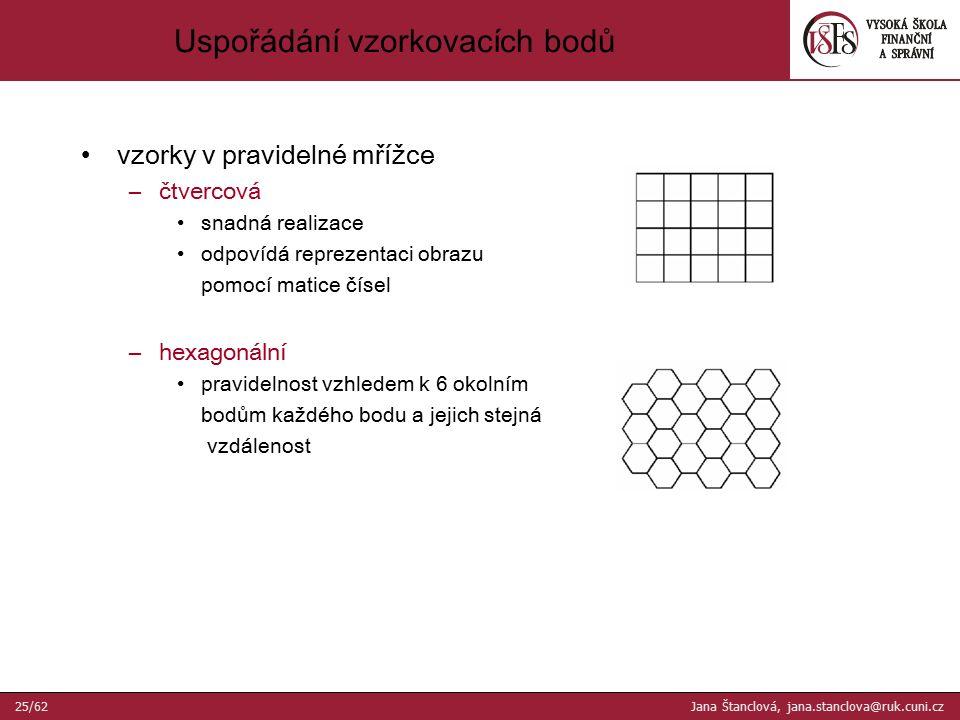 vzorky v pravidelné mřížce –čtvercová snadná realizace odpovídá reprezentaci obrazu pomocí matice čísel –hexagonální pravidelnost vzhledem k 6 okolním bodům každého bodu a jejich stejná vzdálenost Uspořádání vzorkovacích bodů 25/62 Jana Štanclová, jana.stanclova@ruk.cuni.cz