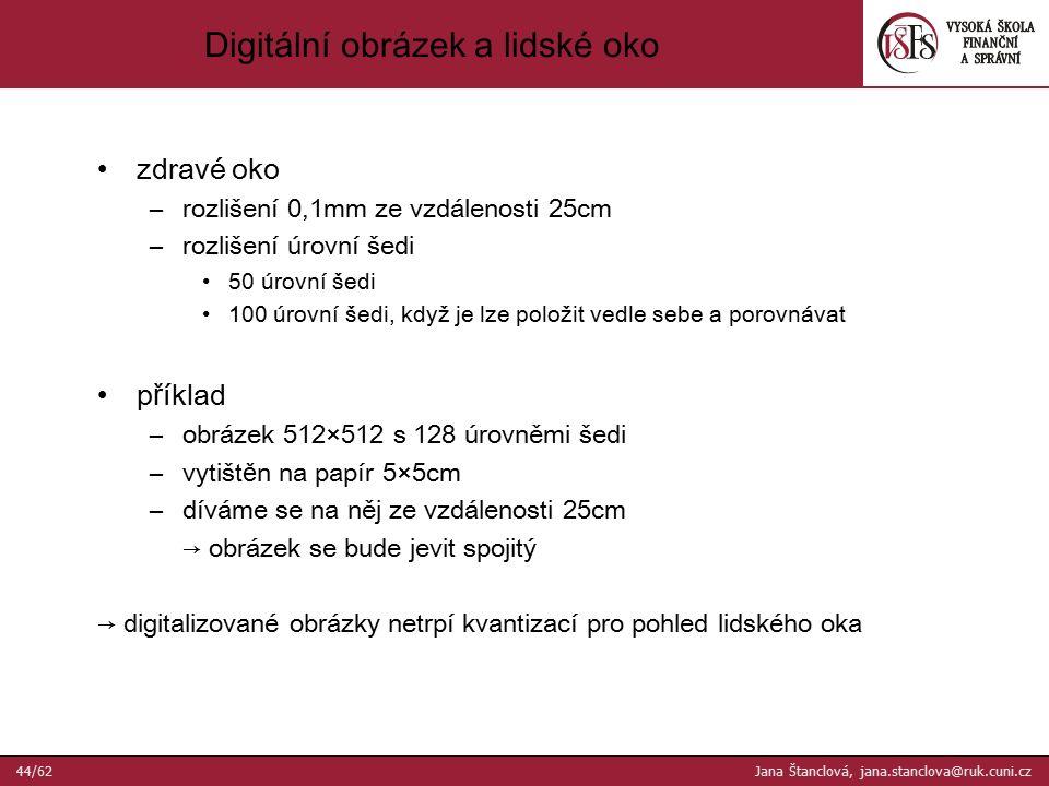 zdravé oko –rozlišení 0,1mm ze vzdálenosti 25cm –rozlišení úrovní šedi 50 úrovní šedi 100 úrovní šedi, když je lze položit vedle sebe a porovnávat p ř íklad –obrázek 512×512 s 128 úrovněmi šedi –vytišt ě n na papír 5×5cm –díváme se na něj ze vzdálenosti 25cm → obrázek se bude jevit spojitý → digitalizované obrázky netrpí kvantizací pro pohled lidského oka Digitální obrázek a lidské oko 44/62 Jana Štanclová, jana.stanclova@ruk.cuni.cz
