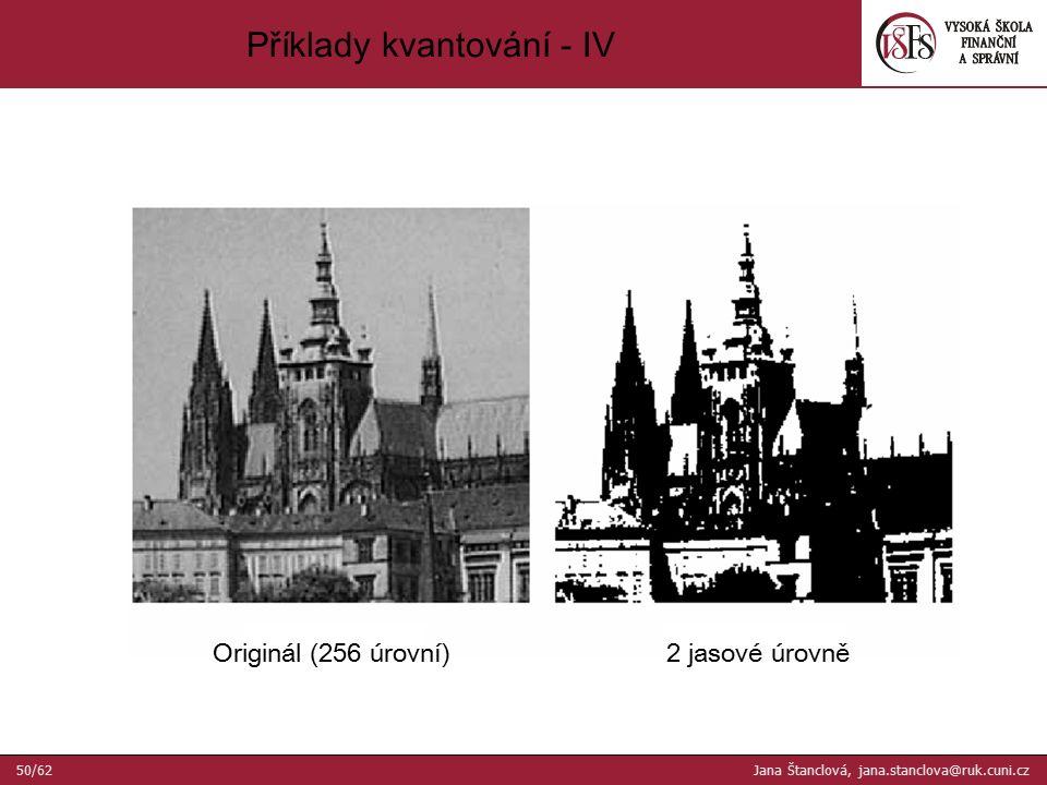Originál (256 úrovní)2 jasové úrovně Příklady kvantování - IV 50/62 Jana Štanclová, jana.stanclova@ruk.cuni.cz