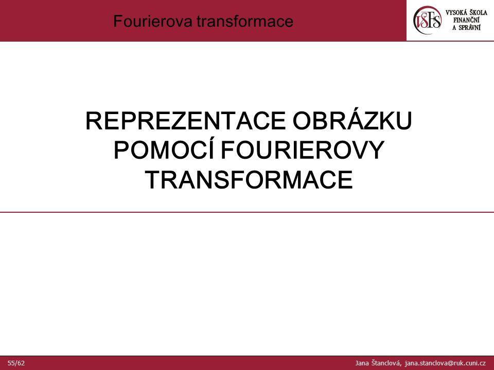 REPREZENTACE OBRÁZKU POMOCÍ FOURIEROVY TRANSFORMACE Fourierova transformace 55/62 Jana Štanclová, jana.stanclova@ruk.cuni.cz