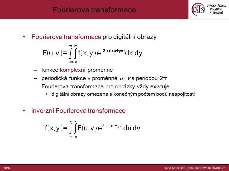 Fourierova transformace Fourierova transformace pro digitální obrazy –funkce komplexní proměnné –periodická funkce v proměnné u i v s periodou 2π –Fourierova transformace pro obrázky vždy existuje digitální obrazy omezené s konečným počtem bodů nespojitosti inverzní Fourierova transformace 58/62 Jana Štanclová, jana.stanclova@ruk.cuni.cz