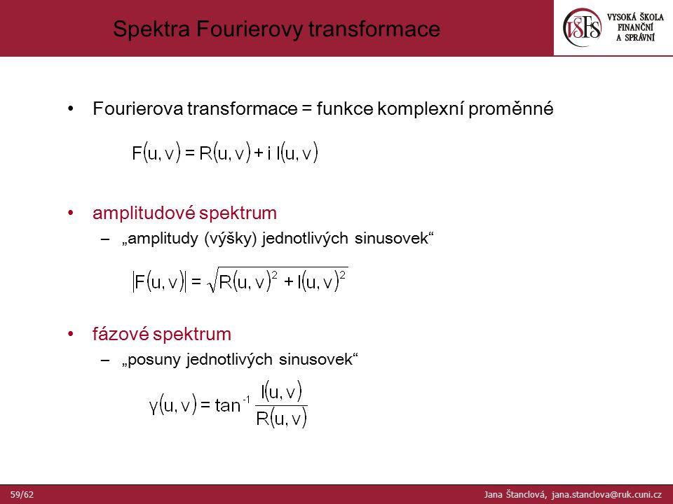 """Fourierova transformace = funkce komplexní proměnné amplitudové spektrum –""""amplitudy (výšky) jednotlivých sinusovek fázové spektrum –""""posuny jednotlivých sinusovek Spektra Fourierovy transformace 59/62 Jana Štanclová, jana.stanclova@ruk.cuni.cz"""