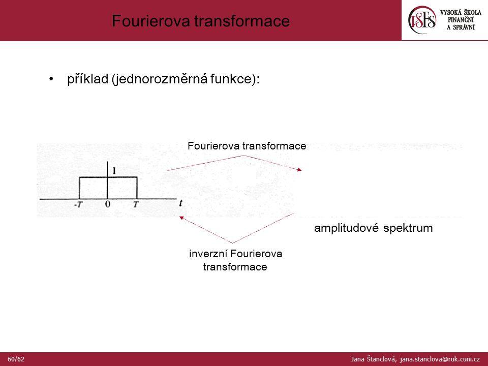příklad (jednorozměrná funkce): amplitudové spektrum Fourierova transformace inverzní Fourierova transformace Fourierova transformace 60/62 Jana Štanclová, jana.stanclova@ruk.cuni.cz