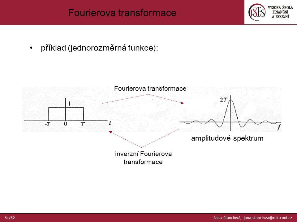 příklad (jednorozměrná funkce): amplitudové spektrum Fourierova transformace inverzní Fourierova transformace Fourierova transformace 61/62 Jana Štanclová, jana.stanclova@ruk.cuni.cz