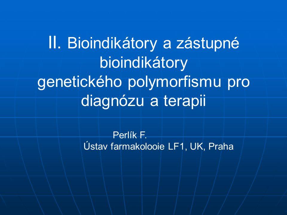 II. Bioindikátory a zástupné bioindikátory genetického polymorfismu pro diagnózu a terapii Perlík F. Ústav farmakolooie LF1, UK, Praha