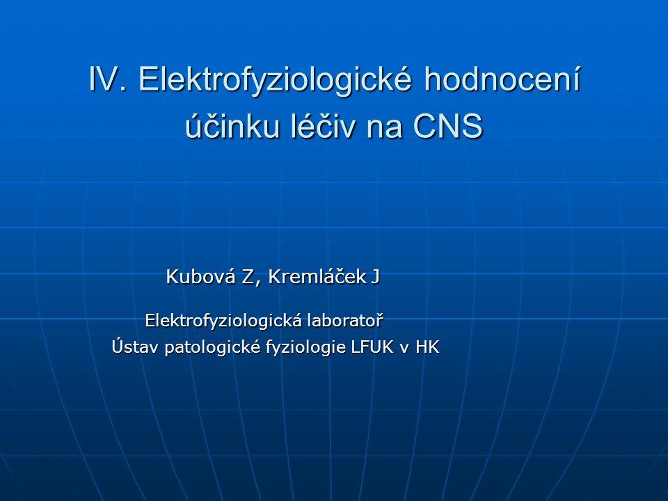 IV. Elektrofyziologické hodnocení účinku léčiv na CNS Kubová Z, Kremláček J Kubová Z, Kremláček J Elektrofyziologická laboratoř Elektrofyziologická la