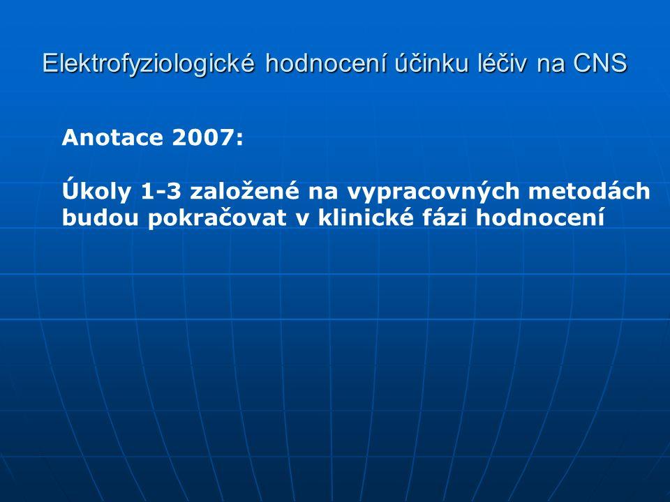 Elektrofyziologické hodnocení účinku léčiv na CNS Anotace 2007: Úkoly 1-3 založené na vypracovných metodách budou pokračovat v klinické fázi hodnocení