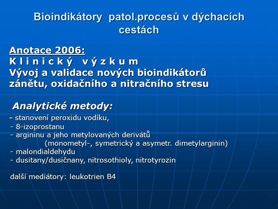 Bioindikátory patol.procesů v dýchacích cestách Anotace 2006: Anotace 2006: K l i n i c k ý v ý z k u m K l i n i c k ý v ý z k u m Vývoj a validace nových bioindikátorů Vývoj a validace nových bioindikátorů zánětu, oxidačního a nitračního stresu zánětu, oxidačního a nitračního stresu Analytické metody: Analytické metody: - stanovení peroxidu vodíku, - stanovení peroxidu vodíku, - 8-izoprostanu - 8-izoprostanu - argininu a jeho metylovaných derivátů - argininu a jeho metylovaných derivátů (monometyl-, symetrický a asymetr.