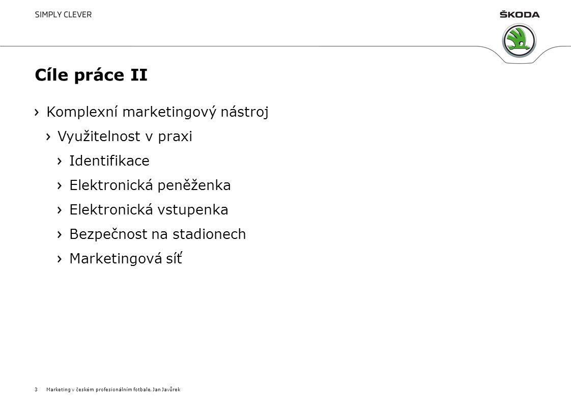 Cíle práce II Komplexní marketingový nástroj Využitelnost v praxi Identifikace Elektronická peněženka Elektronická vstupenka Bezpečnost na stadionech Marketingová síť 3Marketing v českém profesionálním fotbale, Jan Javůrek