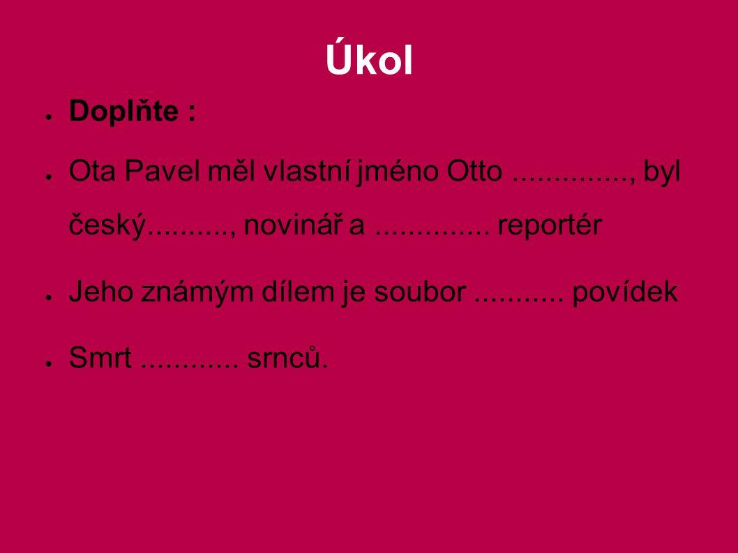 Úkol ● Doplňte : ● Ota Pavel měl vlastní jméno Otto.............., byl český.........., novinář a.............. reportér ● Jeho známým dílem je soubor