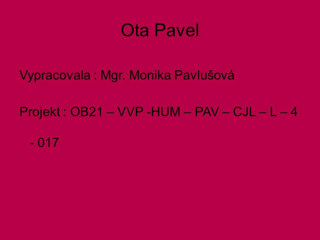 Ota Pavel Vypracovala : Mgr. Monika Pavlušová Projekt : OB21 – VVP -HUM – PAV – CJL – L – 4 - 017
