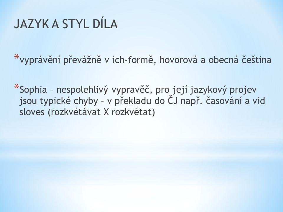 JAZYK A STYL DÍLA * vyprávění převážně v ich-formě, hovorová a obecná čeština * Sophia – nespolehlivý vypravěč, pro její jazykový projev jsou typické chyby – v překladu do ČJ např.