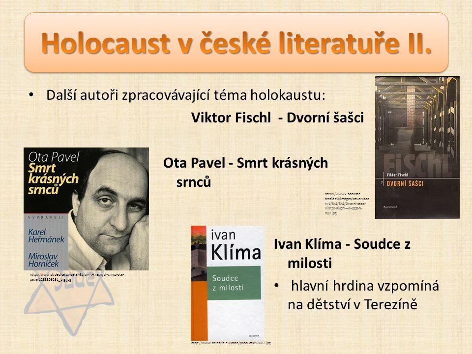 Další autoři zpracovávající téma holokaustu: Viktor Fischl - Dvorní šašci Ota Pavel - Smrt krásných srnců Ivan Klíma - Soudce z milosti hlavní hrdina vzpomíná na dětství v Terezíně http://www2.bookfan- static.eu/images/cover/boo k/1/8/4/8/4/Dvorni-sasci- Viktor-Fischl---w-220-h- null.jpg http://www.dvdedice.cz/data/61/smrt-krasnych-srncu-ota- pavel1288806261_big.jpg http://www.beletrie.eu/data/products/92807.jpg