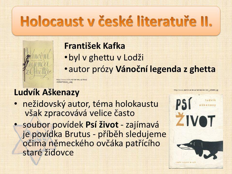 František Kafka byl v ghettu v Lodži autor prózy Vánoční legenda z ghetta Ludvík Aškenazy nežidovský autor, téma holokaustu však zpracovává velice často soubor povídek Psí život - zajímavá je povídka Brutus - příběh sledujeme očima německého ovčáka patřícího staré židovce http://www.dantikvariat.cz/nahled/obr/obr_150690.jpg http://www.knihynainternetu.cz/foto2 /00563703224_.jpeg