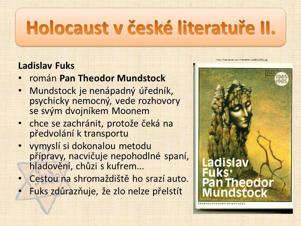 Ladislav Fuks román Pan Theodor Mundstock Mundstock je nenápadný úředník, psychicky nemocný, vede rozhovory se svým dvojníkem Moonem chce se zachránit, protože čeká na předvolání k transportu vymyslí si dokonalou metodu přípravy, nacvičuje nepohodlné spaní, hladovění, chůzi s kufrem...