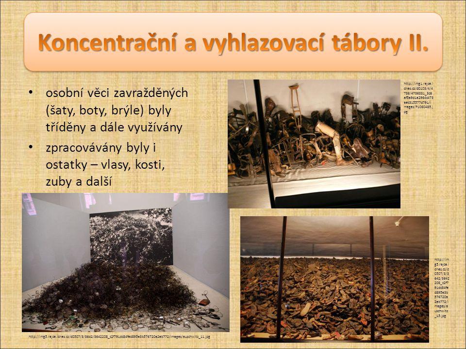 osobní věci zavražděných (šaty, boty, brýle) byly tříděny a dále využívány zpracovávány byly i ostatky – vlasy, kosti, zuby a další http://img5.rajce.idnes.cz/d0507/3/3642/3642208_c2f791dc84fed895e3b576720a2eb772/images/auschwitz_11.jpg http://im g5.rajce.i dnes.cz/d 0507/3/3 642/3642 208_c2f7 91dc84fe d895e3b 576720a 2eb772/i mages/a uschwitz _15.jpg http://img1.rajce.i dnes.cz/d0103/4/4 736/4736331_3c6 af5a9d1a2964c473 aec315577d791/i mages/P1060485.j pg