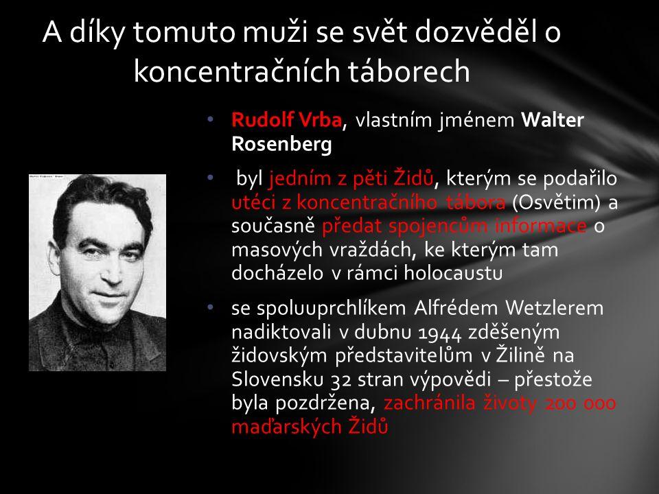 Rudolf Vrba, vlastním jménem Walter Rosenberg byl jedním z pěti Židů, kterým se podařilo utéci z koncentračního tábora (Osvětim) a současně předat spojencům informace o masových vraždách, ke kterým tam docházelo v rámci holocaustu se spoluuprchlíkem Alfrédem Wetzlerem nadiktovali v dubnu 1944 zděšeným židovským představitelům v Žilině na Slovensku 32 stran výpovědi – přestože byla pozdržena, zachránila životy 200 000 maďarských Židů A díky tomuto muži se svět dozvěděl o koncentračních táborech