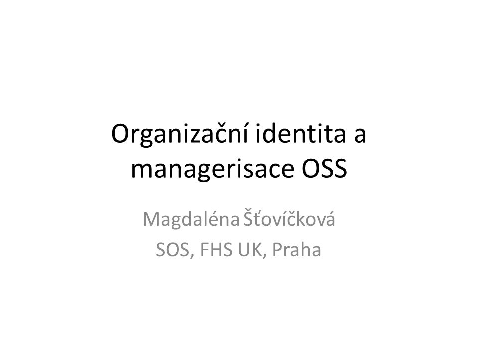 Organizační identita a managerisace OSS Magdaléna Šťovíčková SOS, FHS UK, Praha