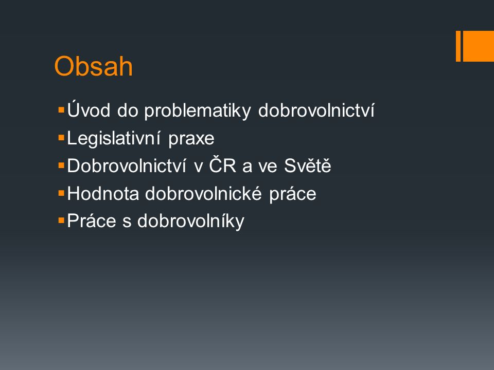 Obsah  Úvod do problematiky dobrovolnictví  Legislativní praxe  Dobrovolnictví v ČR a ve Světě  Hodnota dobrovolnické práce  Práce s dobrovolníky